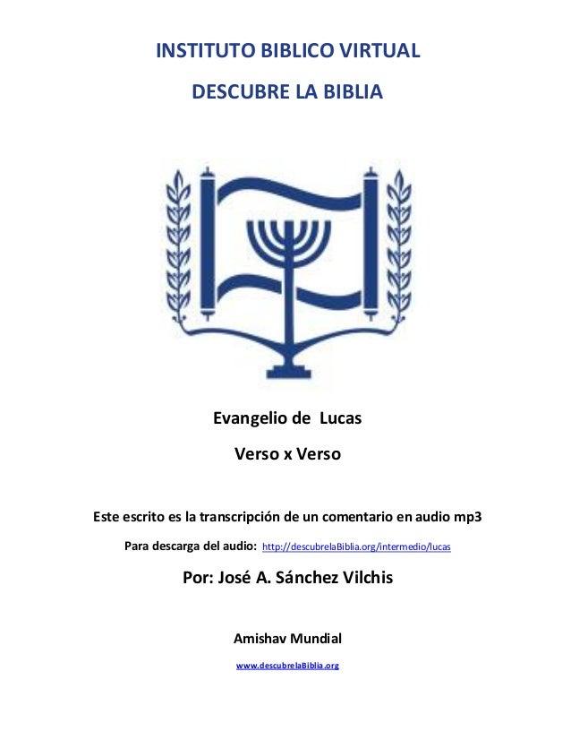 INSTITUTO BIBLICO VIRTUAL DESCUBRE LA BIBLIA Evangelio de Lucas Verso x Verso Este escrito es la transcripción de un comen...