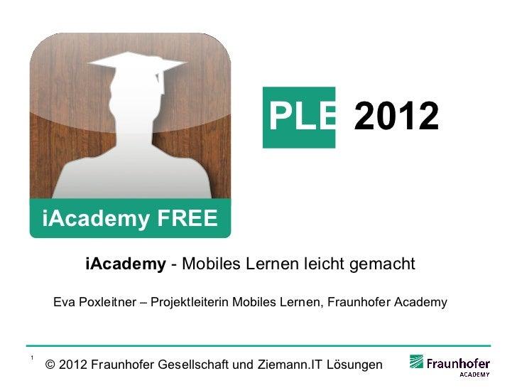 PLE 2012    iAcademy FREE          iAcademy - Mobiles Lernen leicht gemacht     Eva Poxleitner – Projektleiterin Mobiles L...