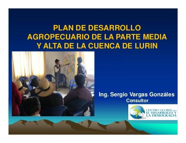 PLAN DE DESARROLLO AGROPECUARIO DE LA PARTE MEDIA Y ALTA DE LA CUENCA DE LURIN Ing. Sergio Vargas Gonzáles Consultor