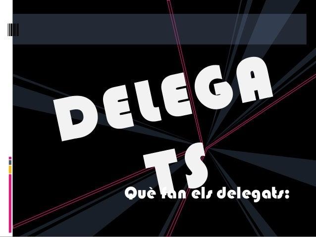 DELEGATSQuè fan els delegats: