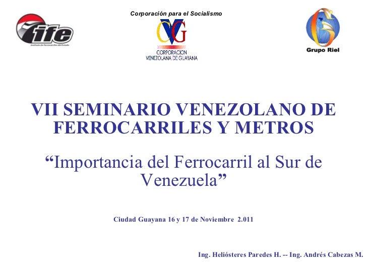"""VII SEMINARIO VENEZOLANO DE FERROCARRILES Y METROS """" Importancia del Ferrocarril al Sur de Venezuela """" Ciudad Guayana 16 y..."""