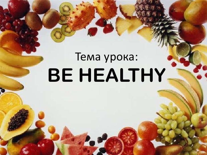 Тема урока:BE HEALTHY