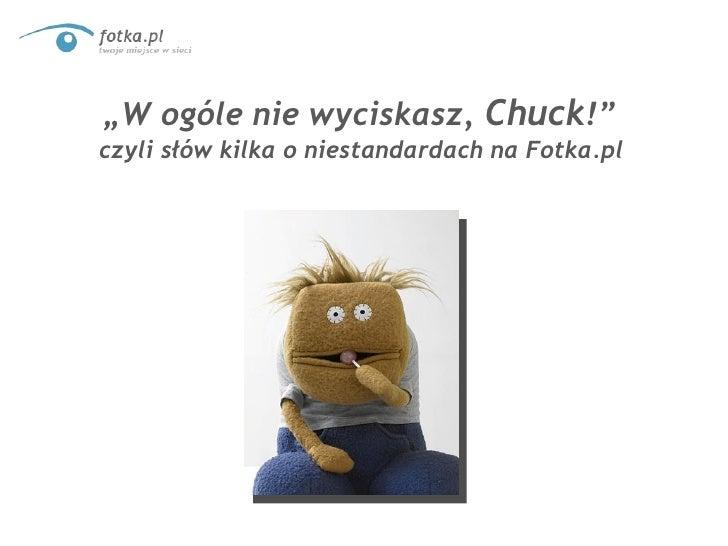 """"""" W ogóle nie wyciskasz,  Chuck !""""  czyli słów kilka o niestandardach na Fotka.pl"""