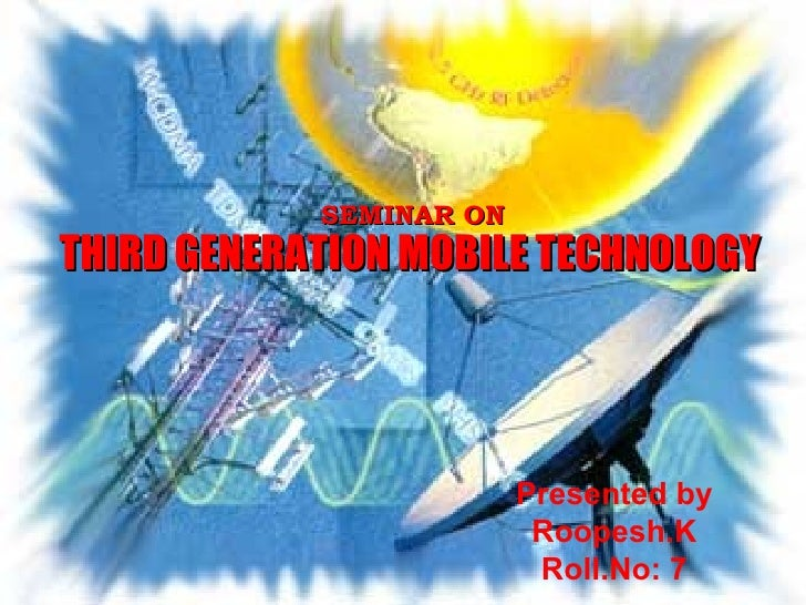SEMINAR ON THIRD GENERATION MOBILE TECHNOLOGY Presented by Roopesh.K Roll.No: 7