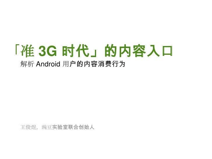「准 3G 时代」的内容入口<br />解析 Android 用户的内容消费行为<br />王俊煜,豌豆实验室联合创始人<br />
