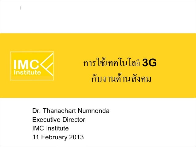 I                   การใช้เทคโนโลยี 3G                     กับงานด้านสังคม    Dr. Thanachart Numnonda    Executive Directo...