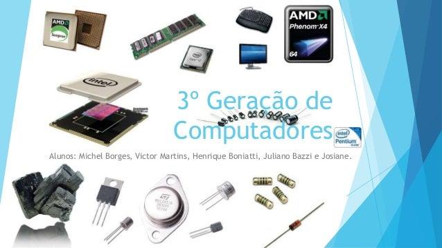 3º Geração de Computadores Alunos: Michel Borges, Victor Martins, Henrique Boniatti, Juliano Bazzi e Josiane.