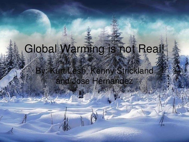 Global Warming is not Real!<br />By: Kurt Lesh, Kenny Strickland and Jose Hernandez<br />