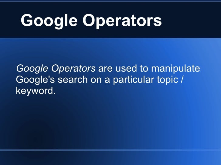 Google Operators Google Operators  are used to manipulate Google's search on a particular topic / keyword.