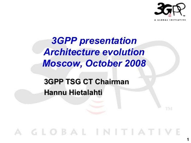 3GPP presentation Architecture evolution Moscow, October 2008 3GPP TSG CT Chairman Hannu Hietalahti  1