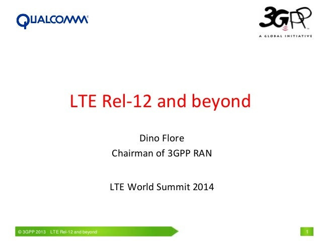 © 3GPP 2009 Mobile World Congress, Barcelona, 19th February 2009© 3GPP 2013 LTE Rel-12 and beyond 1 LTE Rel-12 and beyond ...