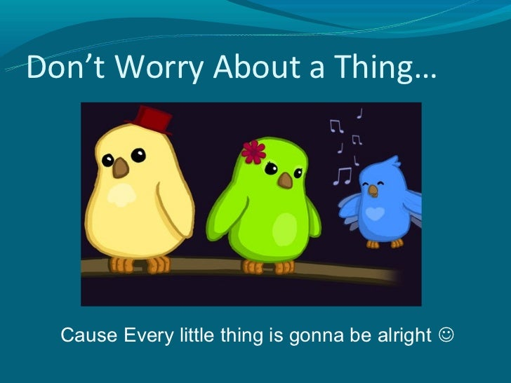 Don't Worry About a Thing…  Cause Every little thing is gonna be alright 