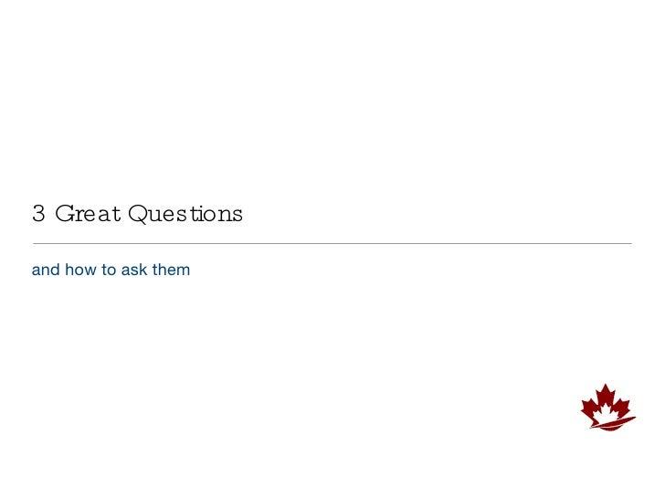 3 Great Questions <ul><li>and how to ask them  </li></ul>