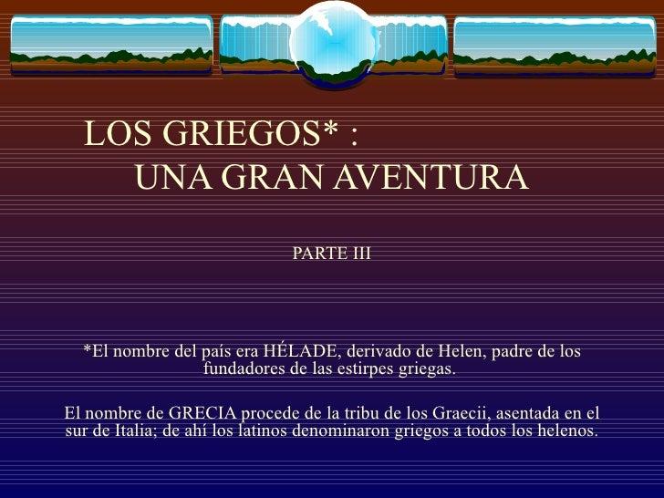 LOS GRIEGOS* :  UNA GRAN AVENTURA PARTE III *El nombre del país era HÉLADE, derivado de Helen, padre de los fundadores de ...