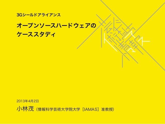 3Gシールドアライアンスオープンソースハードウェアのケーススタディ2013年4月2日小林茂(情報科学芸術大学院大学[IAMAS]准教授)
