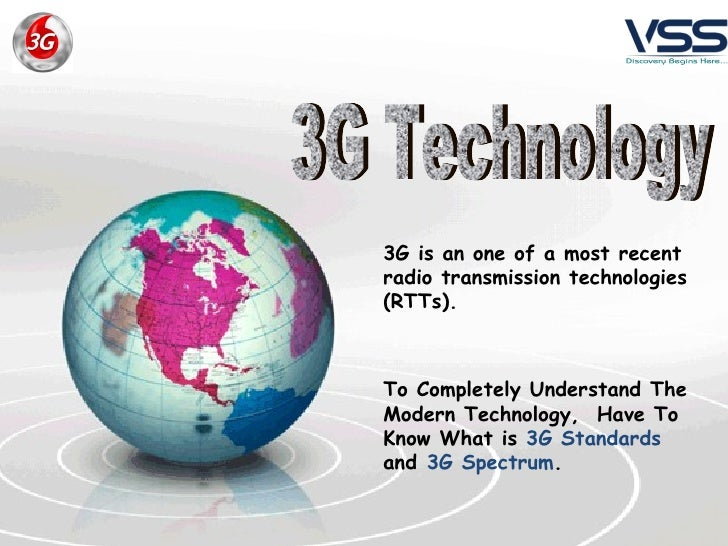 3G is an one of a most recent   radio transmission technologies (RTTs).   To Completely Understand The Modern Technology, ...