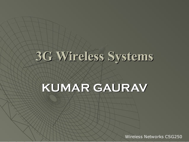 3G Wireless SystemsKUMAR GAURAV              Wireless Networks CSG250