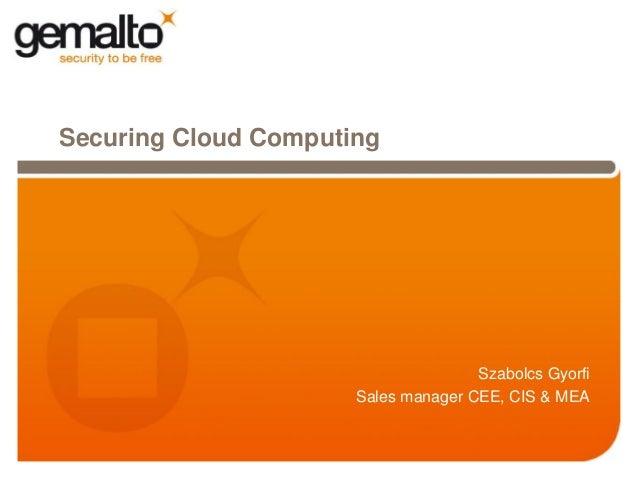 Securing Cloud Computing                                     Szabolcs Gyorfi                      Sales manager CEE, CIS &...