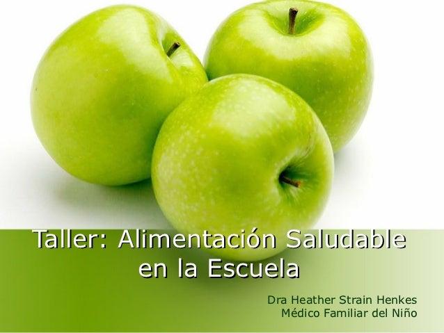 Taller: Alimentación Saludable          en la Escuela                  Dra Heather Strain Henkes                    Médico...