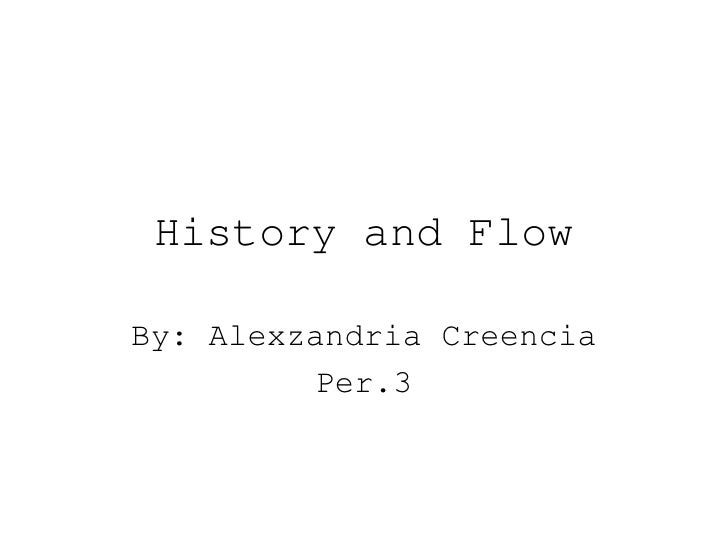 History and Flow By: Alexzandria Creencia Per.3