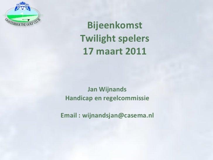 Bijeenkomst Twilight spelers 17 maart 2011 Jan Wijnands Handicap en regelcommissie Email : wijnandsjan@casema.nl