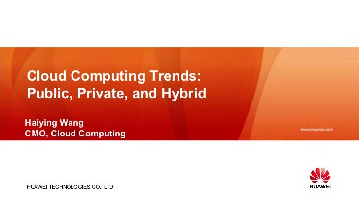 Cloud Computing Trends:Public, Private, and HybridHaiying WangCMO, Cloud ComputingHUAWEI TECHNOLOGIES CO., LTD.