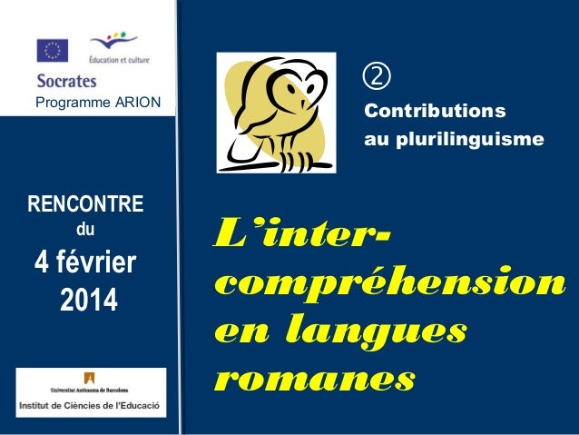 Programme ARION RENCONTRE du 4 février 2014 Contributions au plurilinguisme L'inter- compréhension en langues romanes Pro...