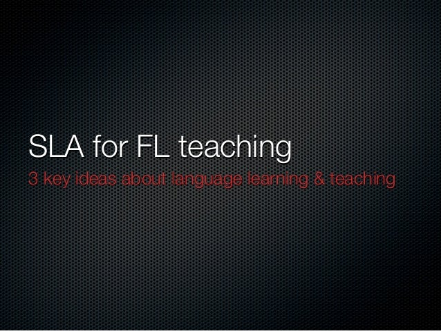 SLA for FL teaching 3 key ideas about language learning & teaching