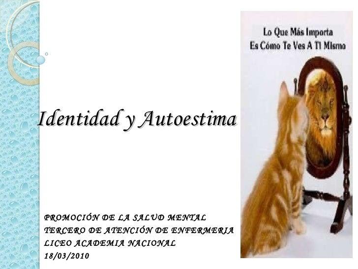 Identidad y Autoestima PROMOCIÓN DE LA SALUD MENTAL TERCERO DE ATENCIÓN DE ENFERMERIA LICEO ACADEMIA NACIONAL 18/03/2010