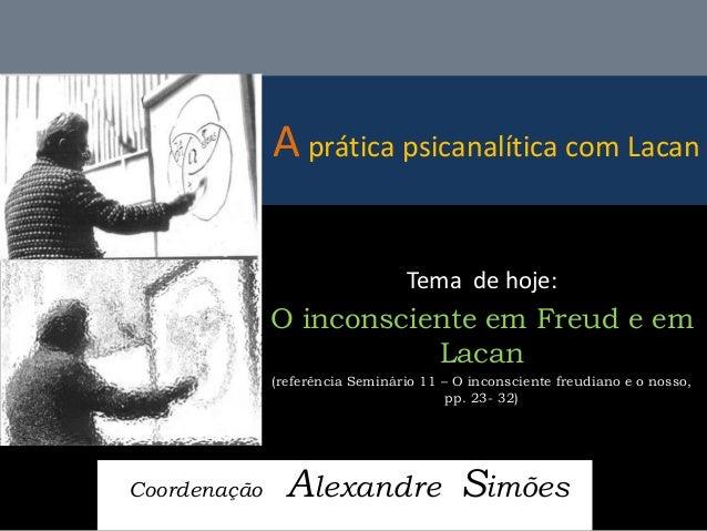 A prática psicanalítica com Lacan  Coordenação Alexandre Simões  Tema de hoje:  O inconsciente em Freud e em Lacan  (refer...