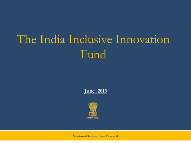 National Innovation Council The India Inclusive Innovation Fund June 2013