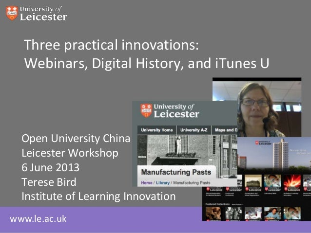 www.le.ac.ukThree practical innovations:Webinars, Digital History, and iTunes UOpen University ChinaLeicester Workshop6 Ju...