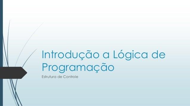 Introdução a Lógica de Programação Estrutura de Controle