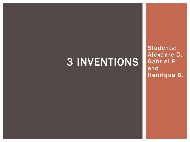 Students: Alexanre C, Gabriel F and Henrique B. 3 INVENTIONS