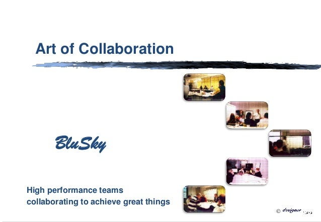  v Art of Collaboration High performance teams collaborating to achieve great things BluSky