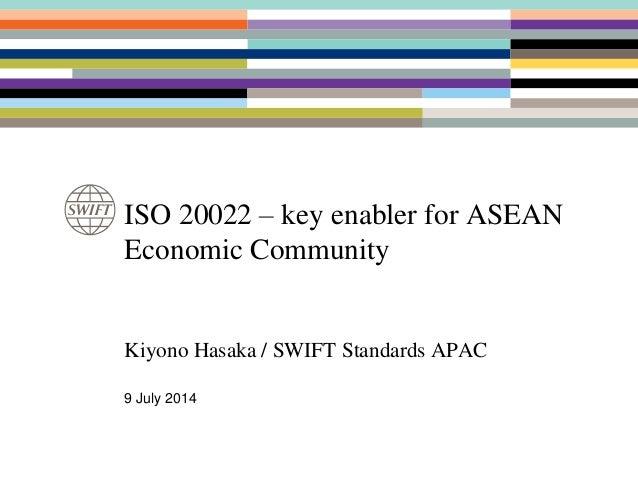 ISO 20022 – key enabler for ASEAN Economic Community Kiyono Hasaka / SWIFT Standards APAC 9 July 2014