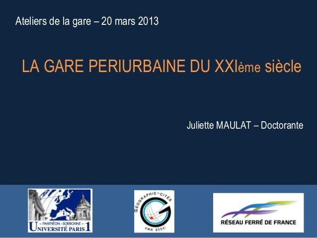 Ateliers de la gare – 20 mars 2013LA GARE PERIURBAINE DU XXIème siècleJuliette MAULAT – Doctorante