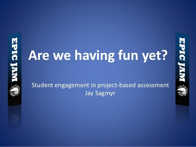Are we having fun yet? Student engagement in project-based assessment Jay Sagmyr