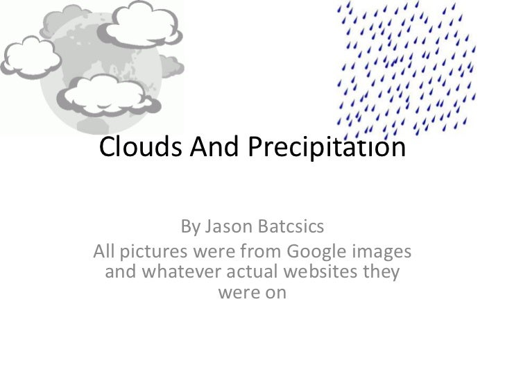 Clouds And Precipitation           By Jason BatcsicsAll pictures were from Google images and whatever actual websites they...