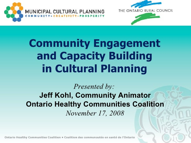 Community Engagement and Capacity Building in Cultural Planning Presented by:  Jeff Kohl, Community Animator Ontario Healt...