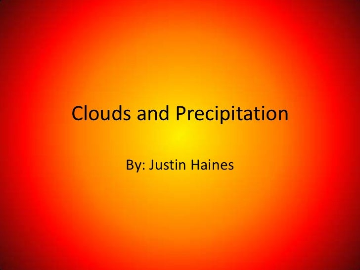 Clouds and Precipitation      By: Justin Haines