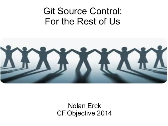 Git Source Control: For the Rest of Us Nolan Erck CF.Objective 2014
