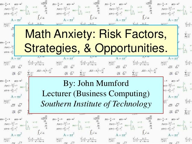 Math Anxiety: Risk Factors, Strategies, & Opportunities. By: John Mumford Lecturer (Business Computing) Southern Institute...