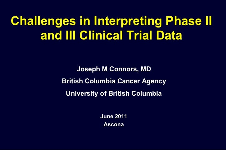 Challenges in Interpreting Phase II and III Clinical Trial Data Joseph M Connors, MD British Columbia Cancer Agency Univer...