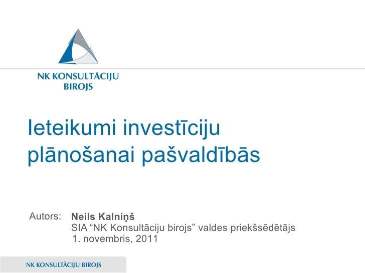 """Ieteikumi investīciju plānošanai pašvaldībās <ul><li>Neils Kalniņš </li></ul><ul><li>SIA """"NK Konsultāciju birojs"""" valdes p..."""