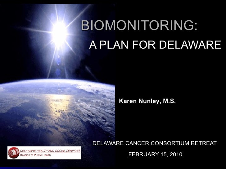 BIOMONITORING: A PLAN FOR DELAWARE DELAWARE CANCER CONSORTIUM RETREAT  FEBRUARY 15, 2010 Karen Nunley, M.S.