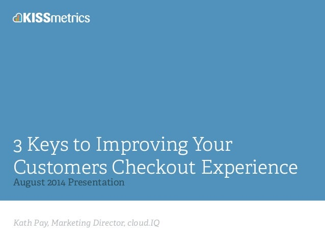 Kath Pay, Marketing Director, cloud.IQ 3 Keys to Improving Your Customers Checkout Experience August 2014 Presentation