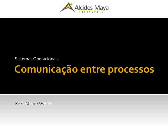 Comunicação entre processos Sistemas Operacionais Prof. Mauro DuarteProf. Mauro Duarte
