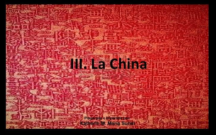 III. La China<br />Preparado e Impartido por:<br />Katherin M. María Suriel<br />