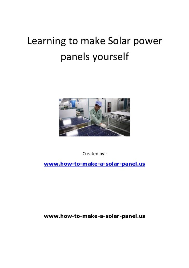 Learning to make Solar power       panels yourself               Created by :   www.how-to-make-a-solar-panel.us   www.how...